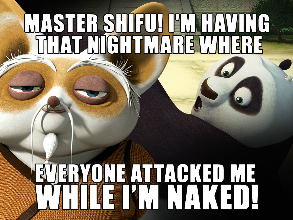 Master Shifu!|I'm having that nightmare where everyone attacked me while I'm naked!